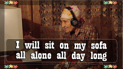 8 I WILL sit on my sofa all alone all day long